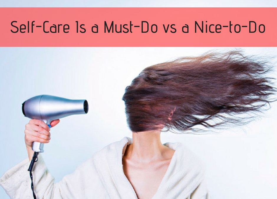 Self-Care Is a Must-Do vs a Nice-to-Do